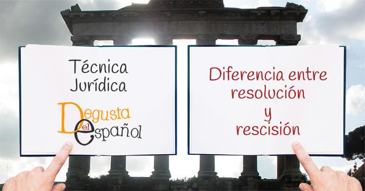 Diferencia entre resolución y rescisión - Técnica Jurídica