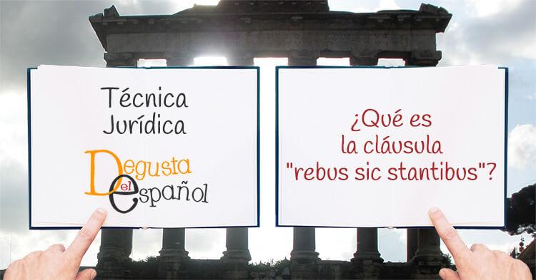 """¿Qué es la cláusula """"rebus sic stantibus""""?"""
